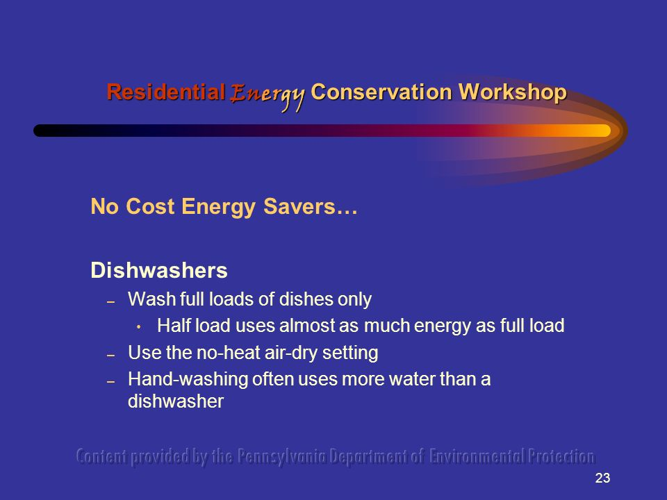 23 No Cost Energy Savers… Dishwashers – Wash full loads of dishes only Half load uses almost as much energy as full load – Use the no-heat air-dry setting – Hand-washing often uses more water than a dishwasher Residential Energy Conservation Workshop