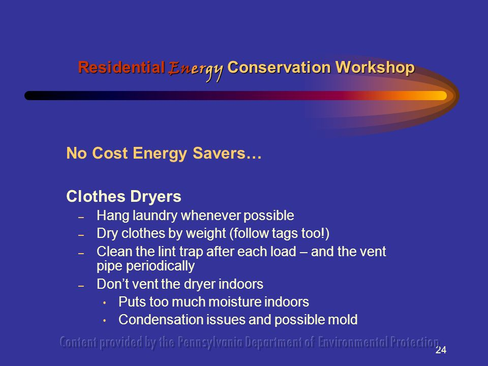 24 No Cost Energy Savers… Clothes Dryers – Hang laundry whenever possible – Dry clothes by weight (follow tags too!) – Clean the lint trap after each load – and the vent pipe periodically – Dont vent the dryer indoors Puts too much moisture indoors Condensation issues and possible mold Residential Energy Conservation Workshop