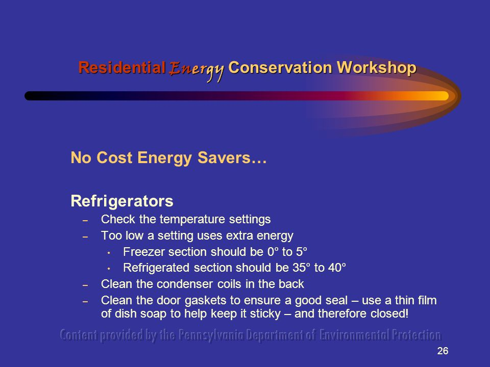 26 No Cost Energy Savers… Refrigerators – Check the temperature settings – Too low a setting uses extra energy Freezer section should be 0° to 5° Refrigerated section should be 35° to 40° – Clean the condenser coils in the back – Clean the door gaskets to ensure a good seal – use a thin film of dish soap to help keep it sticky – and therefore closed.