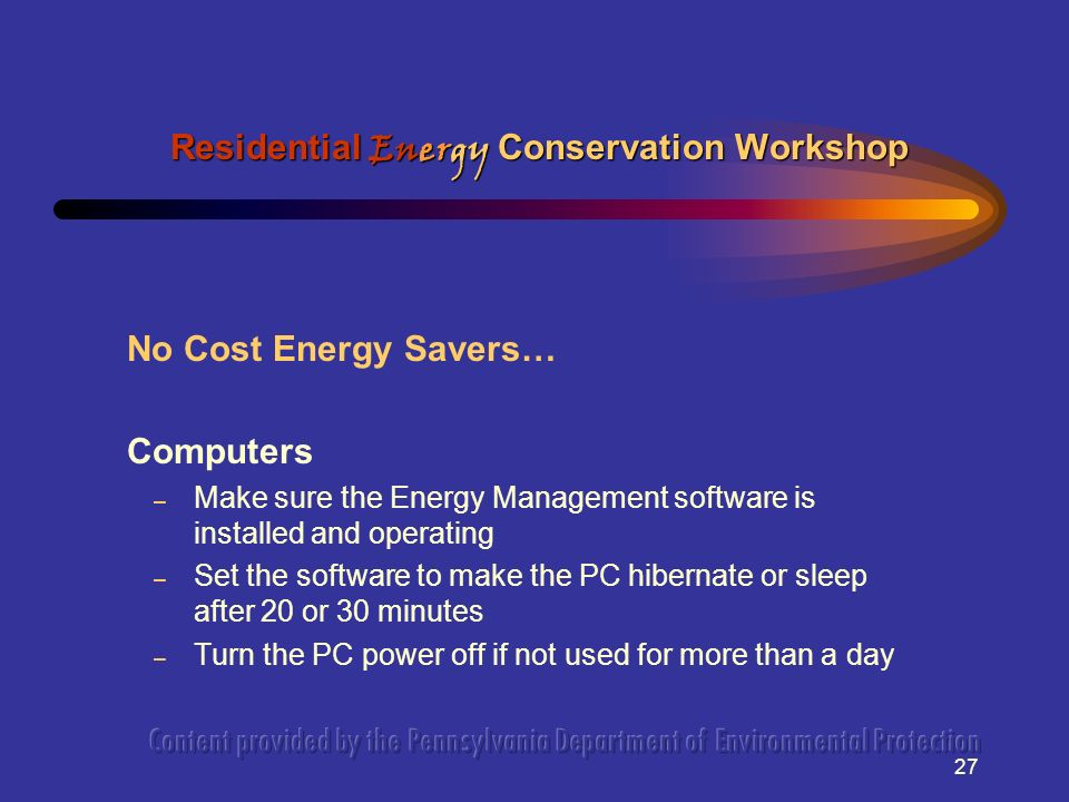 27 No Cost Energy Savers… Computers – Make sure the Energy Management software is installed and operating – Set the software to make the PC hibernate or sleep after 20 or 30 minutes – Turn the PC power off if not used for more than a day Residential Energy Conservation Workshop