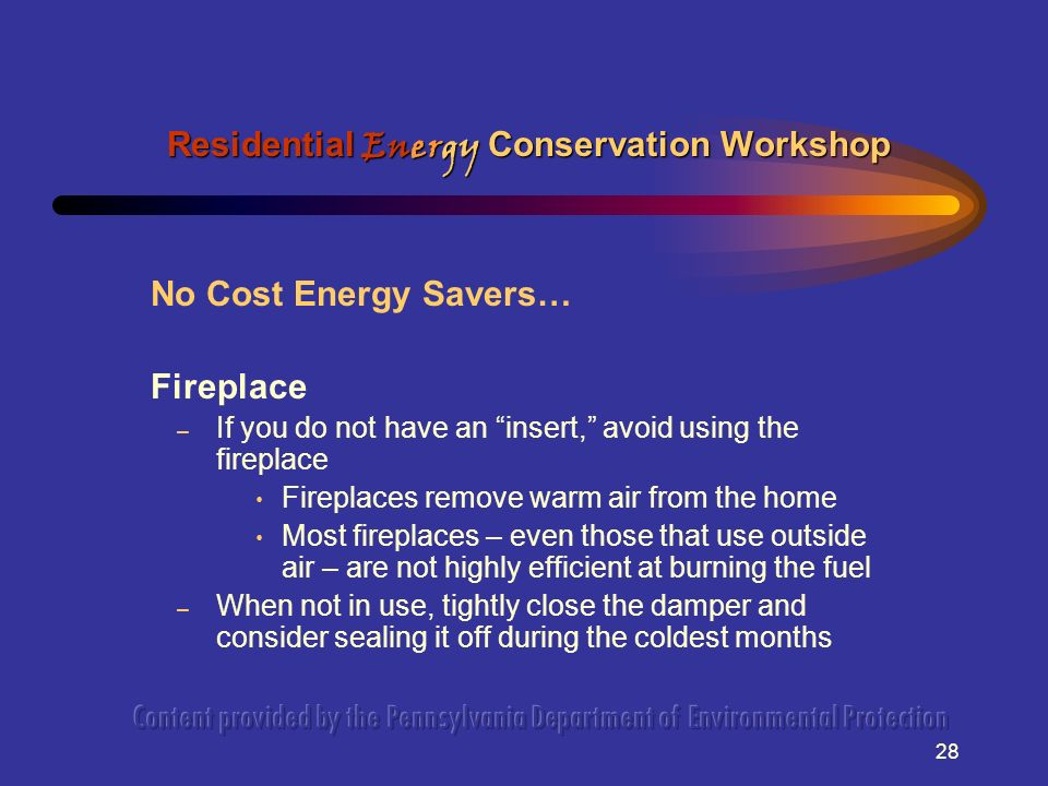 28 No Cost Energy Savers… Fireplace – If you do not have an insert, avoid using the fireplace Fireplaces remove warm air from the home Most fireplaces – even those that use outside air – are not highly efficient at burning the fuel – When not in use, tightly close the damper and consider sealing it off during the coldest months Residential Energy Conservation Workshop