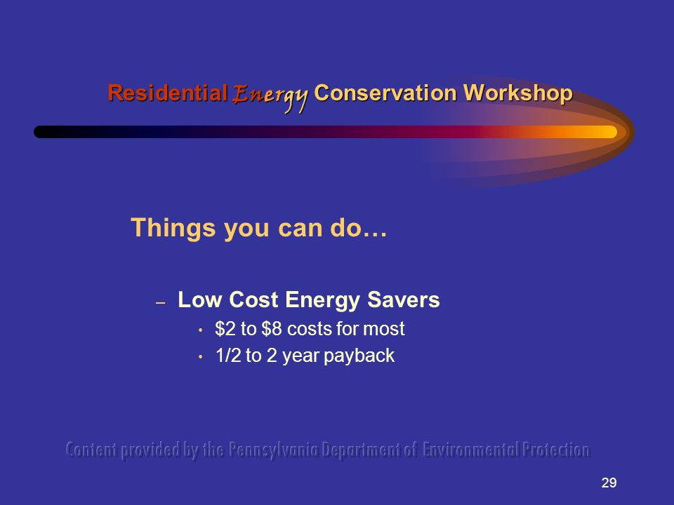 29 Things you can do… – Low Cost Energy Savers $2 to $8 costs for most 1/2 to 2 year payback Residential Energy Conservation Workshop