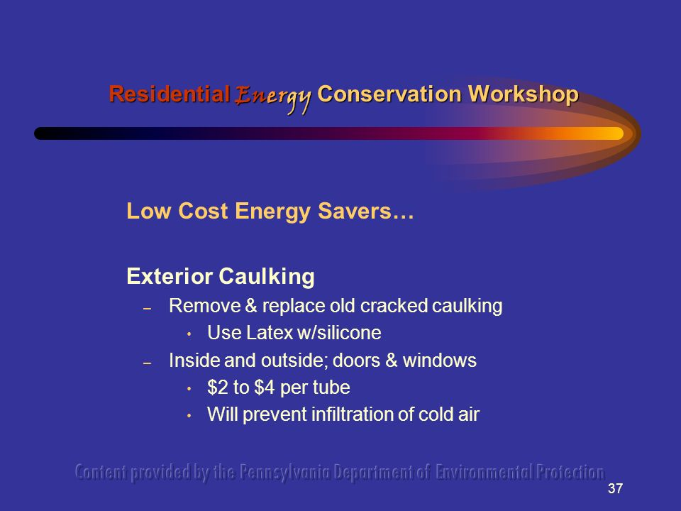 37 Low Cost Energy Savers… Exterior Caulking – Remove & replace old cracked caulking Use Latex w/silicone – Inside and outside; doors & windows $2 to $4 per tube Will prevent infiltration of cold air Residential Energy Conservation Workshop