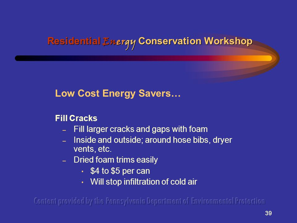 39 Low Cost Energy Savers… Fill Cracks – Fill larger cracks and gaps with foam – Inside and outside; around hose bibs, dryer vents, etc.