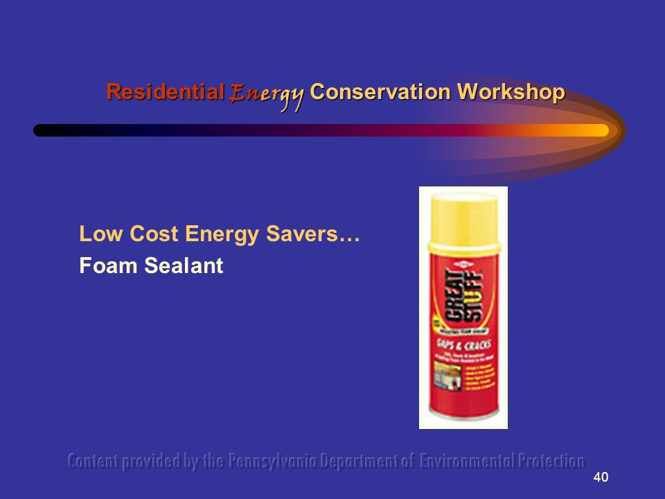 40 Low Cost Energy Savers… Foam Sealant Residential Energy Conservation Workshop