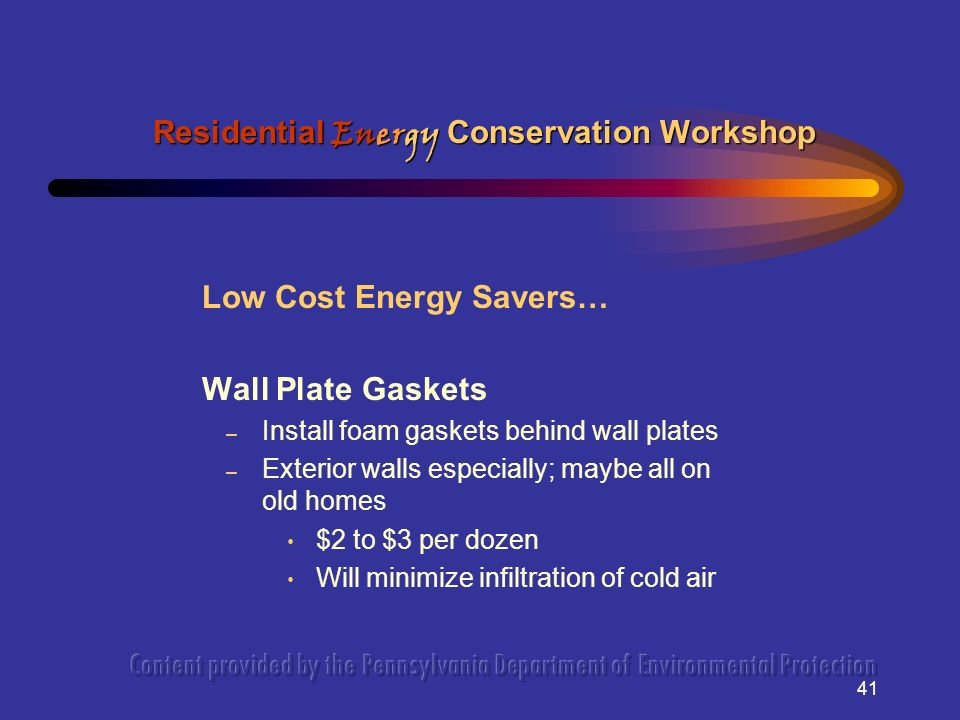 41 Low Cost Energy Savers… Wall Plate Gaskets – Install foam gaskets behind wall plates – Exterior walls especially; maybe all on old homes $2 to $3 per dozen Will minimize infiltration of cold air Residential Energy Conservation Workshop