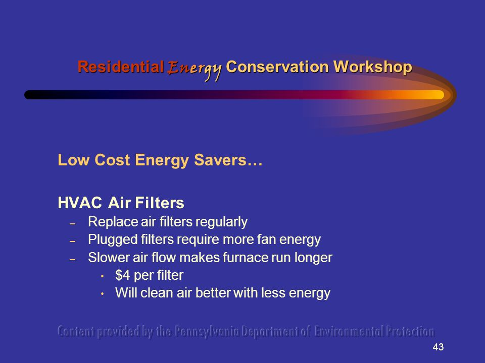 43 Low Cost Energy Savers… HVAC Air Filters – Replace air filters regularly – Plugged filters require more fan energy – Slower air flow makes furnace run longer $4 per filter Will clean air better with less energy Residential Energy Conservation Workshop