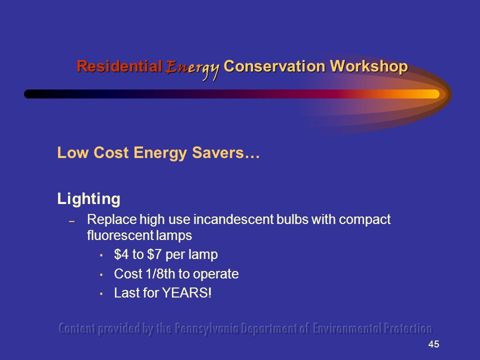 45 Low Cost Energy Savers… Lighting – Replace high use incandescent bulbs with compact fluorescent lamps $4 to $7 per lamp Cost 1/8th to operate Last for YEARS.