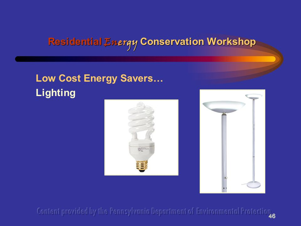 46 Low Cost Energy Savers… Lighting Residential Energy Conservation Workshop