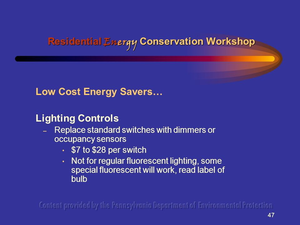 47 Low Cost Energy Savers… Lighting Controls – Replace standard switches with dimmers or occupancy sensors $7 to $28 per switch Not for regular fluorescent lighting, some special fluorescent will work, read label of bulb Residential Energy Conservation Workshop