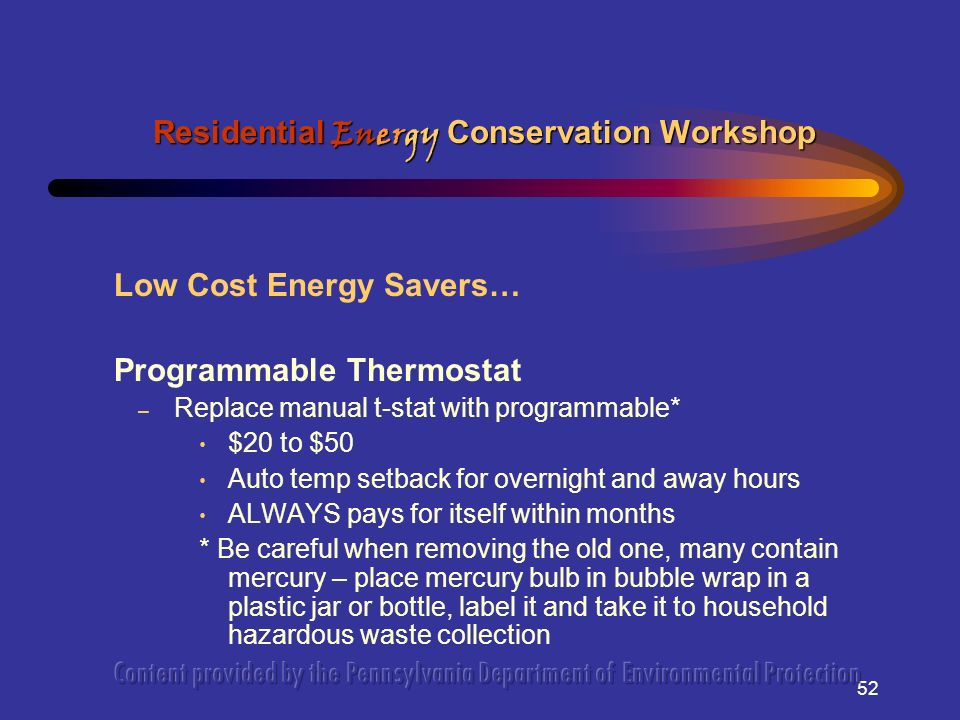 52 Low Cost Energy Savers… Programmable Thermostat – Replace manual t-stat with programmable* $20 to $50 Auto temp setback for overnight and away hours ALWAYS pays for itself within months * Be careful when removing the old one, many contain mercury – place mercury bulb in bubble wrap in a plastic jar or bottle, label it and take it to household hazardous waste collection Residential Energy Conservation Workshop