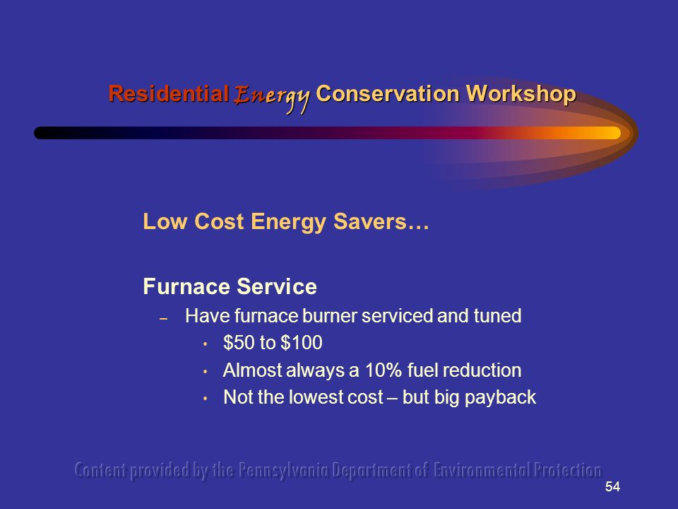 54 Low Cost Energy Savers… Furnace Service – Have furnace burner serviced and tuned $50 to $100 Almost always a 10% fuel reduction Not the lowest cost – but big payback Residential Energy Conservation Workshop