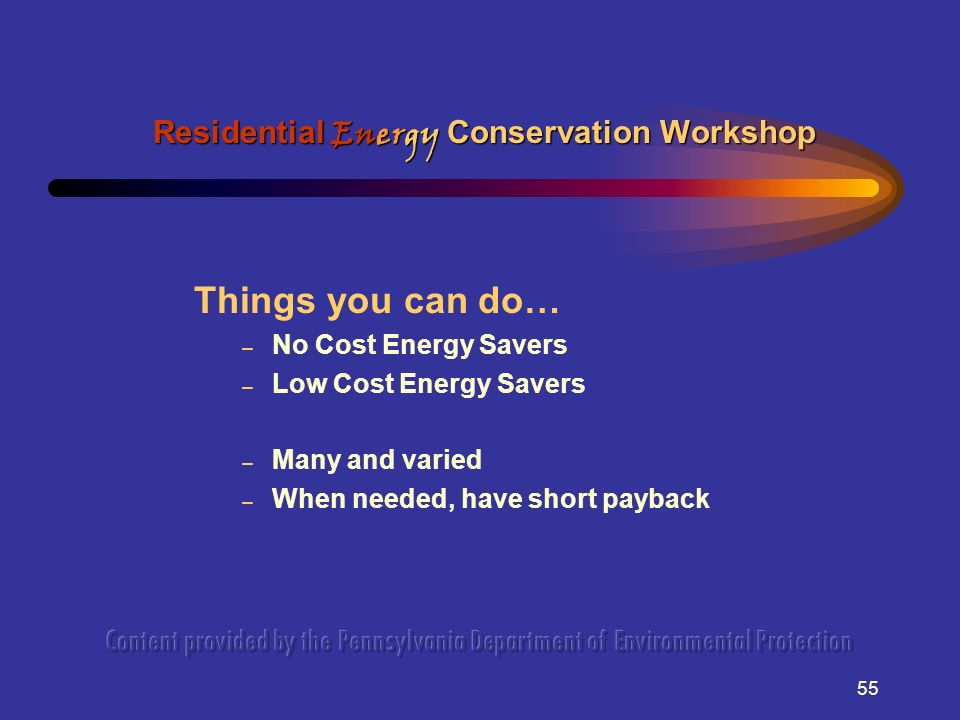 55 Things you can do… – No Cost Energy Savers – Low Cost Energy Savers – Many and varied – When needed, have short payback Residential Energy Conservation Workshop
