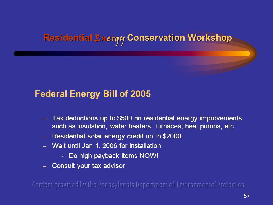 57 Federal Energy Bill of 2005 – Tax deductions up to $500 on residential energy improvements such as insulation, water heaters, furnaces, heat pumps, etc.