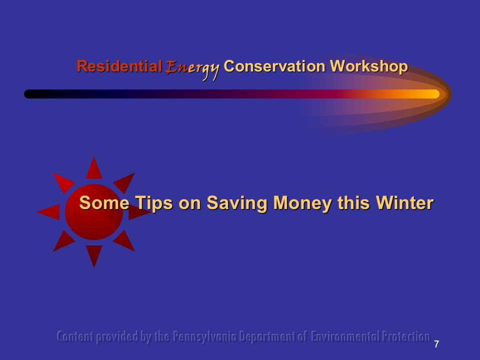 7 Some Tips on Saving Money this Winter Residential Energy Conservation Workshop