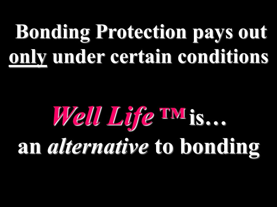 Bonding Protection pays out only under certain conditions Well Life is… an alternative to bonding