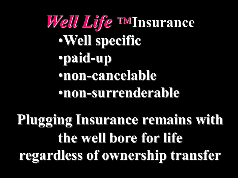 Well Life Well Life Insurance Well specificWell specific paid-uppaid-up non-cancelablenon-cancelable non-surrenderablenon-surrenderable Plugging Insurance remains with the well bore for life regardless of ownership transfer