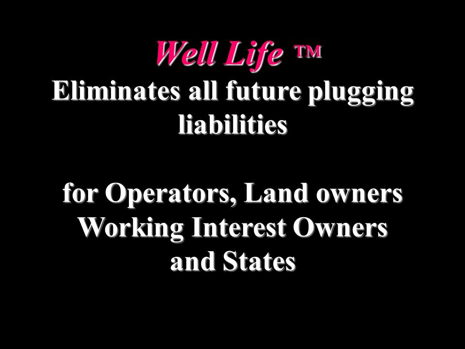 Well Life Well Life Eliminates all future plugging liabilities for Operators, Land owners Working Interest Owners and States