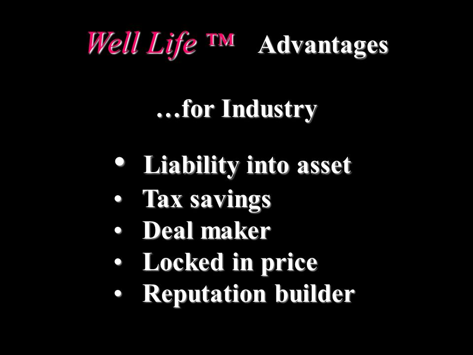 Well Life Advantages …for Industry Liability into asset Liability into asset Tax savings Tax savings Deal maker Deal maker Locked in price Locked in price Reputation builder Reputation builder