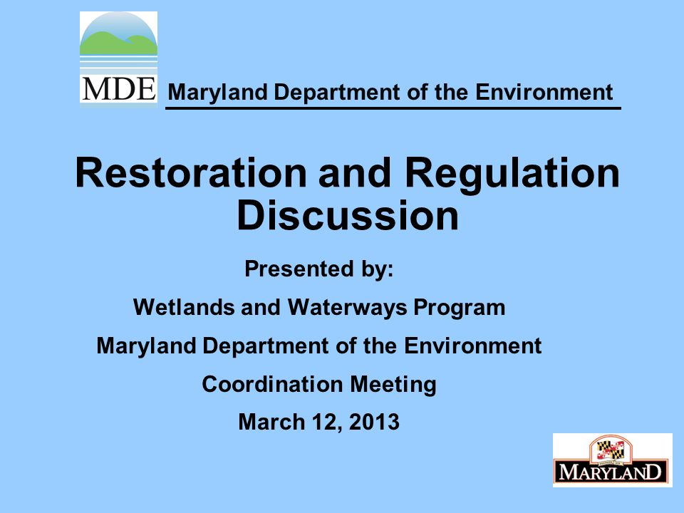 Maryland Department of the Environment Restoration and Regulation Discussion Presented by: Wetlands and Waterways Program Maryland Department of the Environment Coordination Meeting March 12, 2013