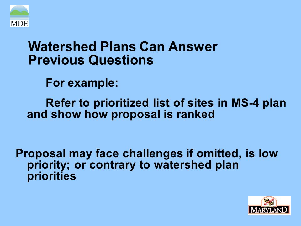 Watershed Plans Can Answer Previous Questions For example: Refer to prioritized list of sites in MS-4 plan and show how proposal is ranked Proposal may face challenges if omitted, is low priority; or contrary to watershed plan priorities