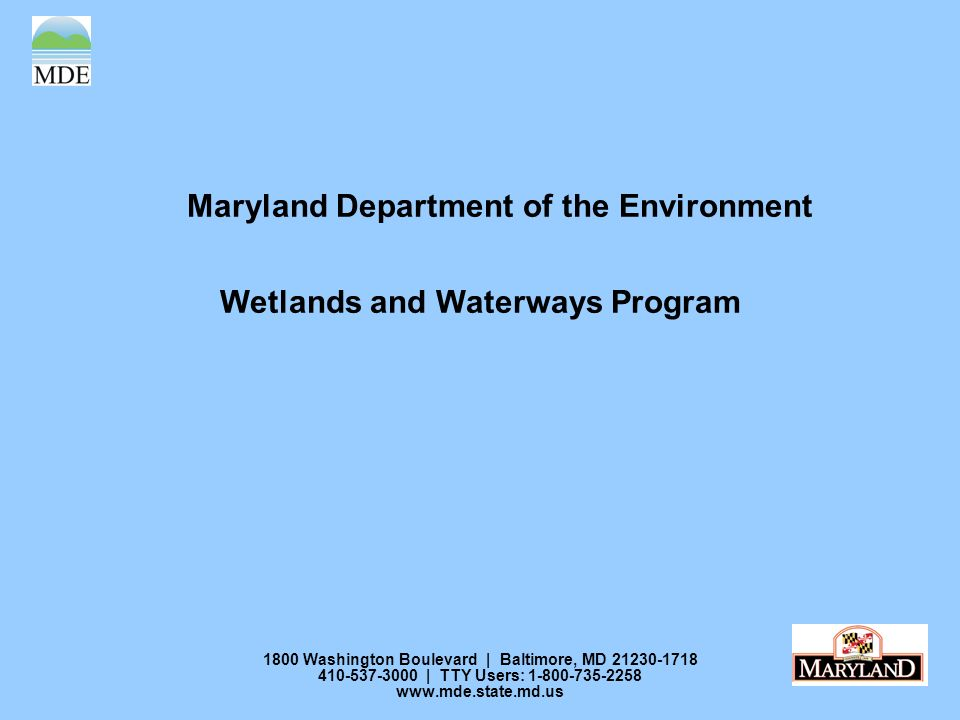 1800 Washington Boulevard | Baltimore, MD 21230-1718 410-537-3000 | TTY Users: 1-800-735-2258 www.mde.state.md.us Maryland Department of the Environment Wetlands and Waterways Program