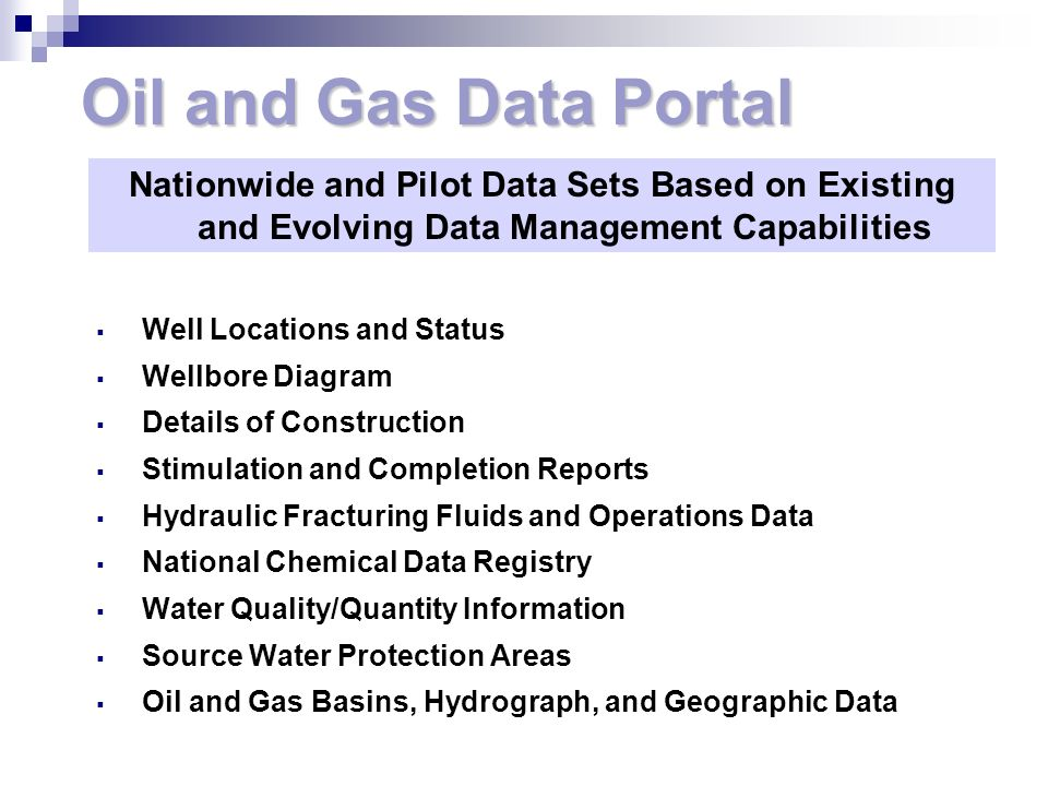 Oil and Gas Data Portal Well Locations and Status Wellbore Diagram Details of Construction Stimulation and Completion Reports Hydraulic Fracturing Fluids and Operations Data National Chemical Data Registry Water Quality/Quantity Information Source Water Protection Areas Oil and Gas Basins, Hydrograph, and Geographic Data Nationwide and Pilot Data Sets Based on Existing and Evolving Data Management Capabilities