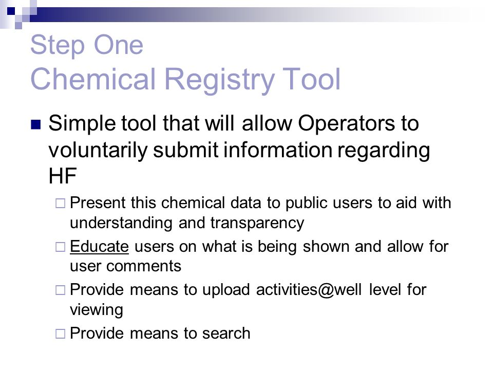 Step One Chemical Registry Tool Simple tool that will allow Operators to voluntarily submit information regarding HF Present this chemical data to public users to aid with understanding and transparency Educate users on what is being shown and allow for user comments Provide means to upload activities@well level for viewing Provide means to search