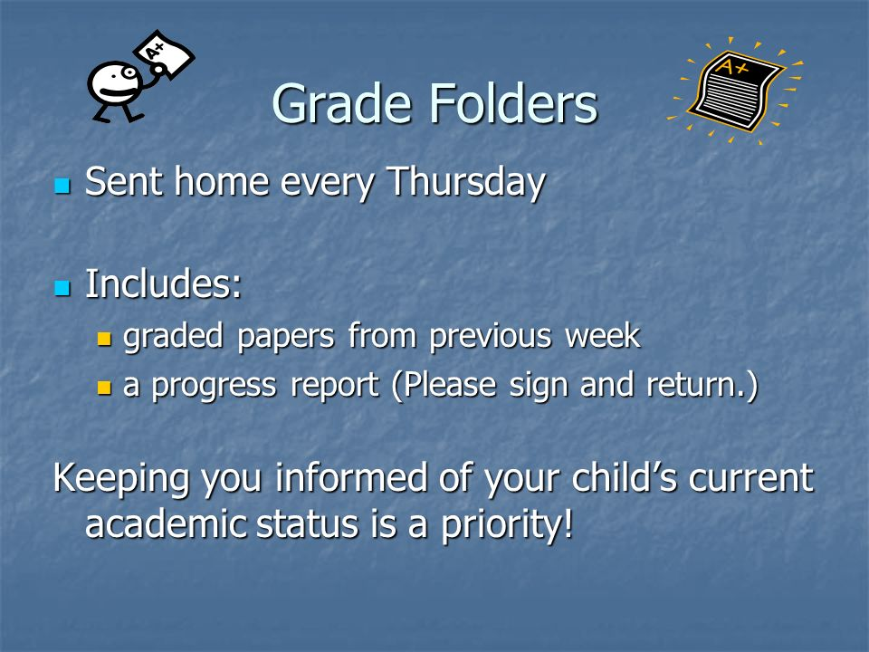 Grade Folders Sent home every Thursday Sent home every Thursday Includes: Includes: graded papers from previous week graded papers from previous week a progress report (Please sign and return.) a progress report (Please sign and return.) Keeping you informed of your childs current academic status is a priority!