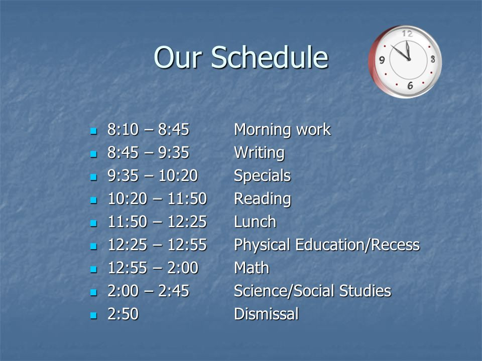 Our Schedule 8:10 – 8:45Morning work 8:10 – 8:45Morning work 8:45 – 9:35Writing 8:45 – 9:35Writing 9:35 – 10:20Specials 9:35 – 10:20Specials 10:20 – 11:50Reading 10:20 – 11:50Reading 11:50 – 12:25Lunch 11:50 – 12:25Lunch 12:25 – 12:55Physical Education/Recess 12:25 – 12:55Physical Education/Recess 12:55 – 2:00Math 12:55 – 2:00Math 2:00 – 2:45Science/Social Studies 2:00 – 2:45Science/Social Studies 2:50Dismissal 2:50Dismissal