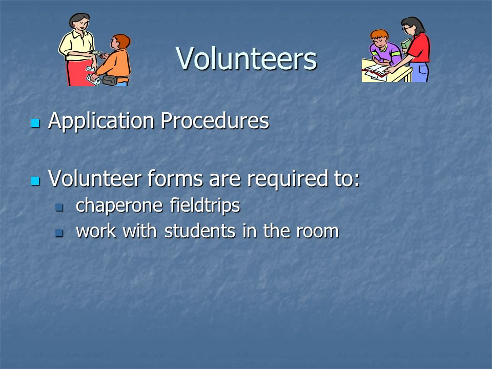 Volunteers Application Procedures Application Procedures Volunteer forms are required to: Volunteer forms are required to: chaperone fieldtrips chaperone fieldtrips work with students in the room work with students in the room