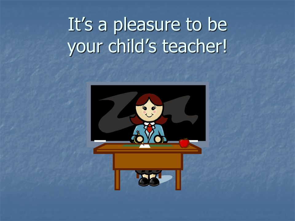 Its a pleasure to be your childs teacher!