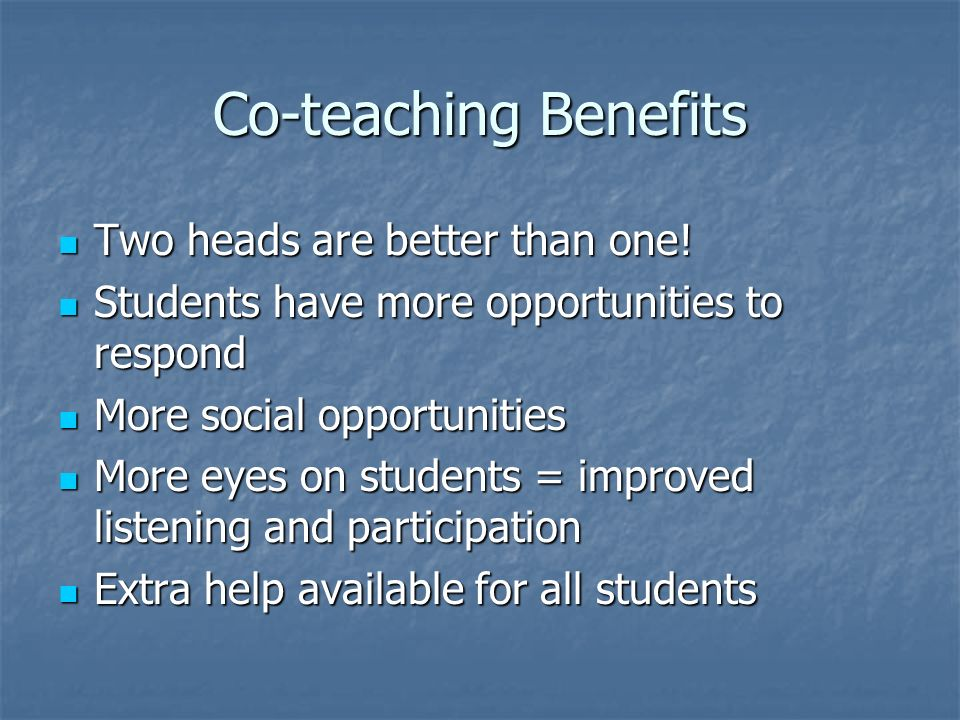 Co-teaching Benefits Two heads are better than one.