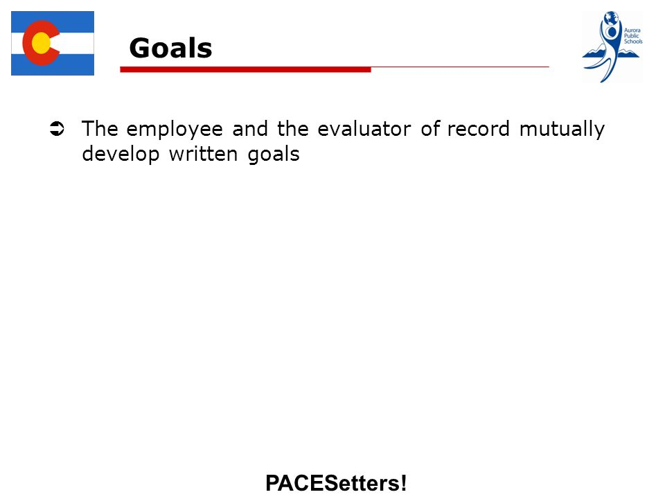 PACESetters! Goals The employee and the evaluator of record mutually develop written goals