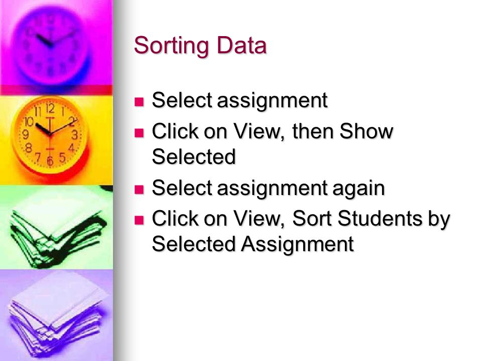 Sorting Data Select assignment Select assignment Click on View, then Show Selected Click on View, then Show Selected Select assignment again Select assignment again Click on View, Sort Students by Selected Assignment Click on View, Sort Students by Selected Assignment