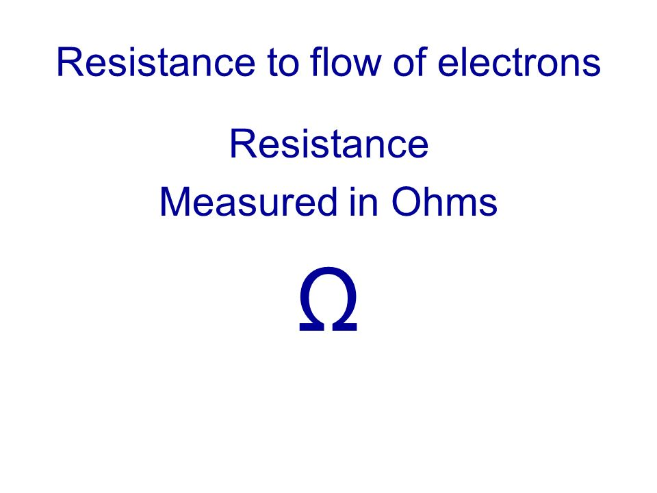 Resistance to flow of electrons Resistance Measured in Ohms Ω