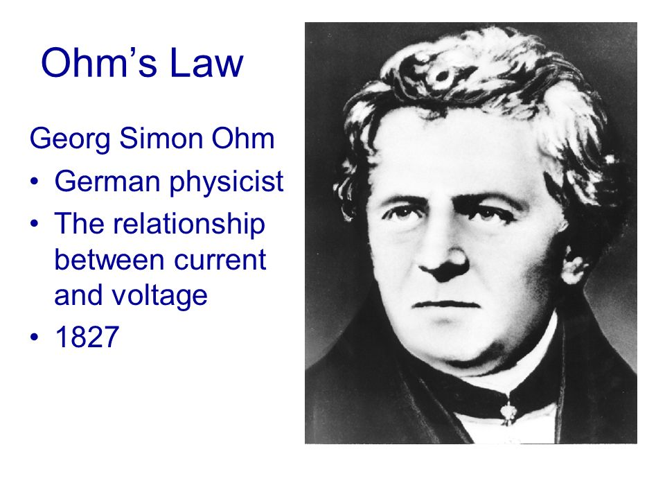 Ohms Law Georg Simon Ohm German physicist The relationship between current and voltage 1827