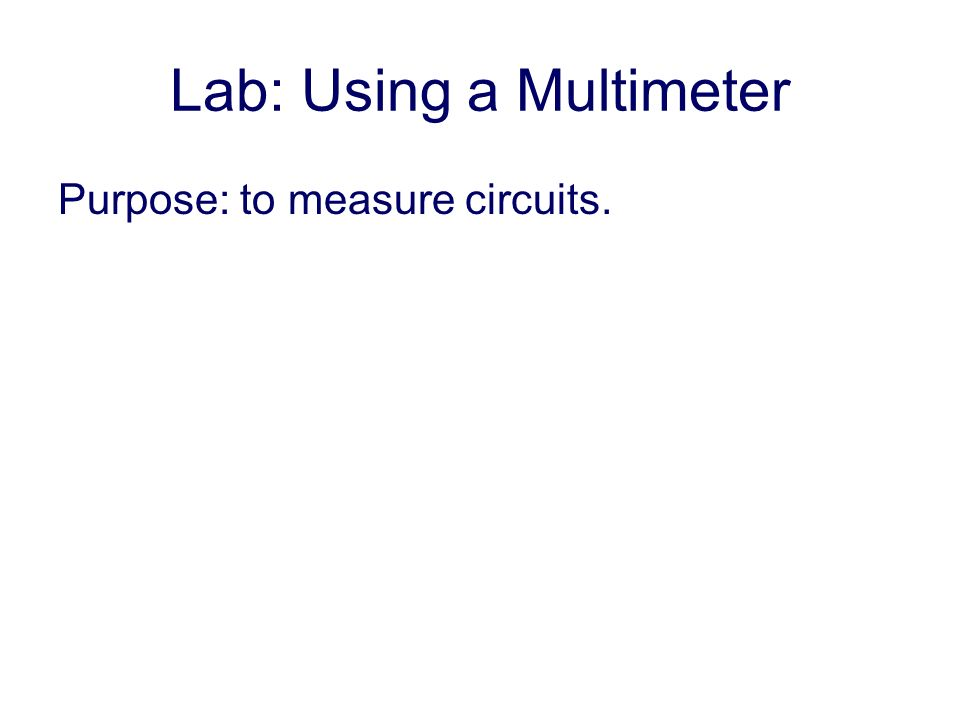 Lab: Using a Multimeter Purpose: to measure circuits.