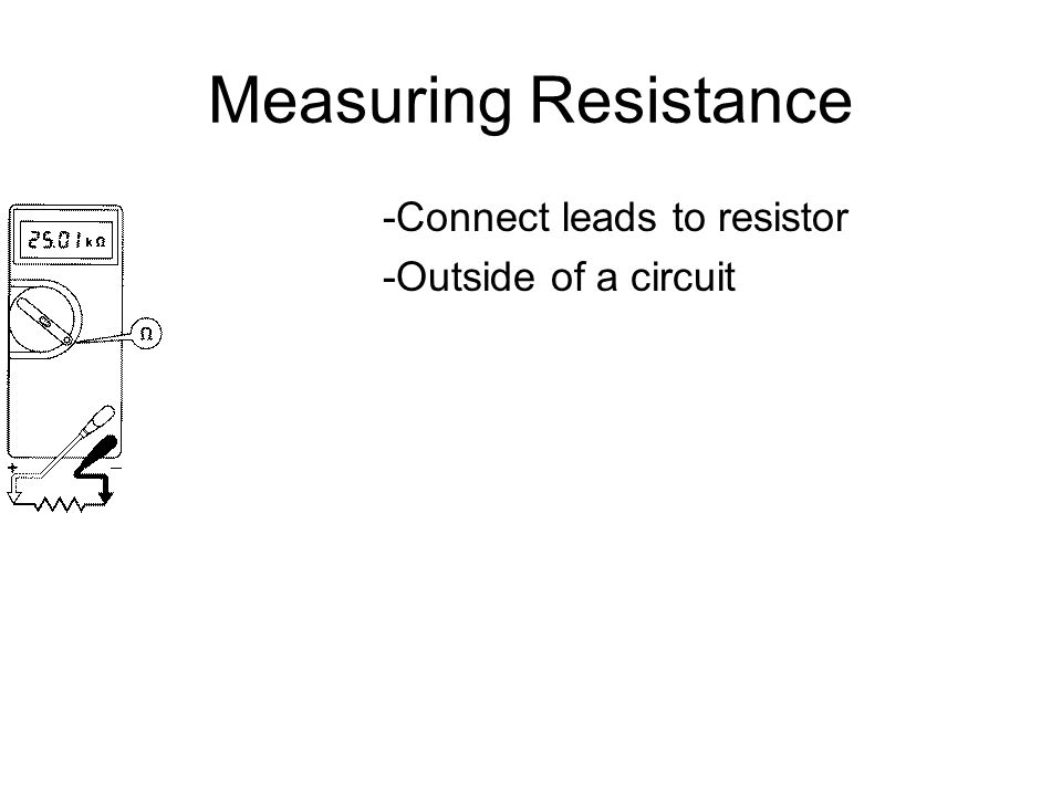 Measuring Resistance -Connect leads to resistor -Outside of a circuit