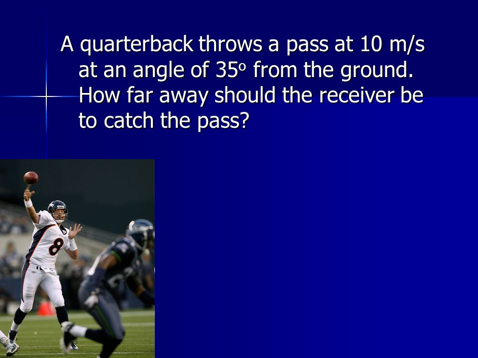 A quarterback throws a pass at 10 m/s at an angle of 35 o from the ground.