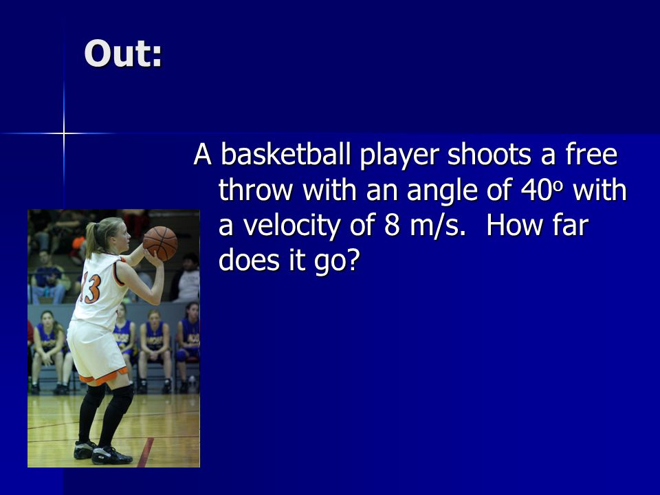 Out: A basketball player shoots a free throw with an angle of 40 o with a velocity of 8 m/s.