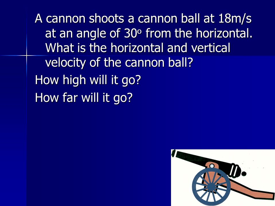 A cannon shoots a cannon ball at 18m/s at an angle of 30 o from the horizontal.