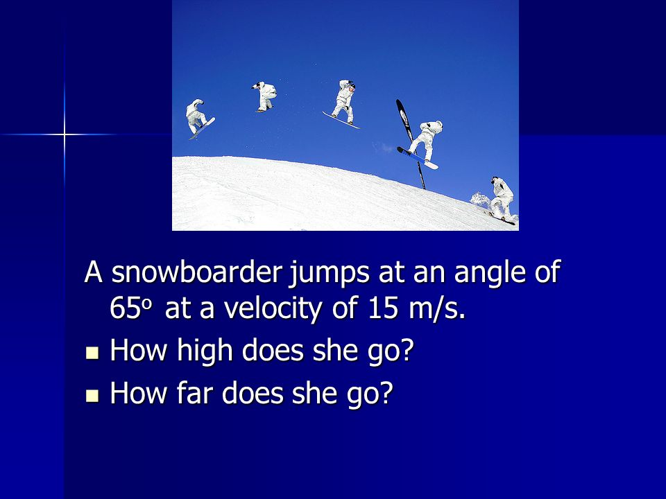 A snowboarder jumps at an angle of 65 o at a velocity of 15 m/s.