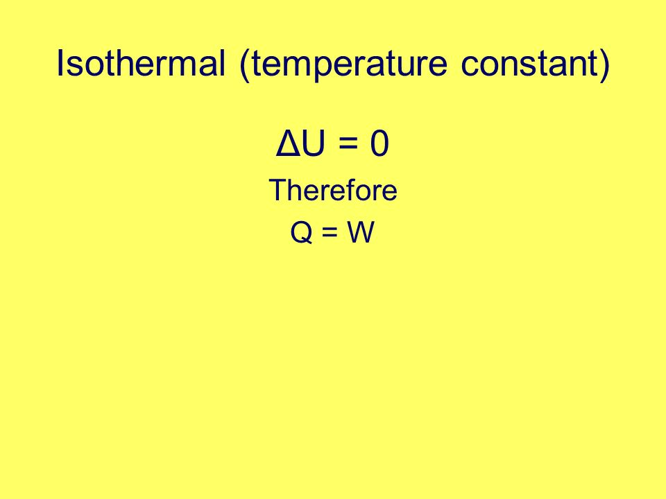 Isothermal (temperature constant) ΔU = 0 Therefore Q = W