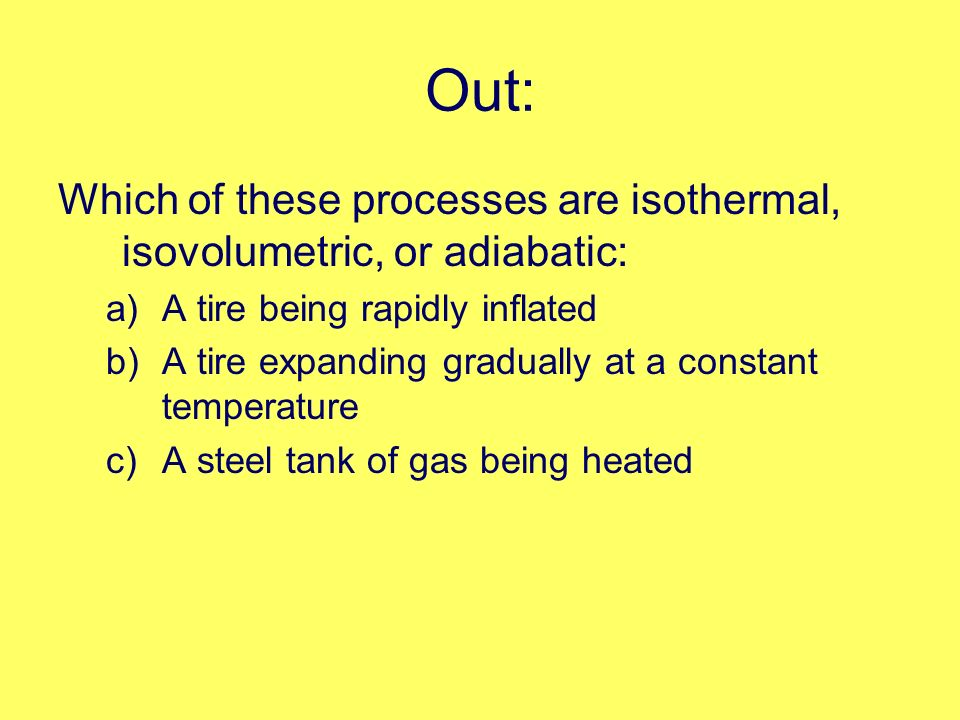 Out: Which of these processes are isothermal, isovolumetric, or adiabatic: a)A tire being rapidly inflated b)A tire expanding gradually at a constant temperature c)A steel tank of gas being heated
