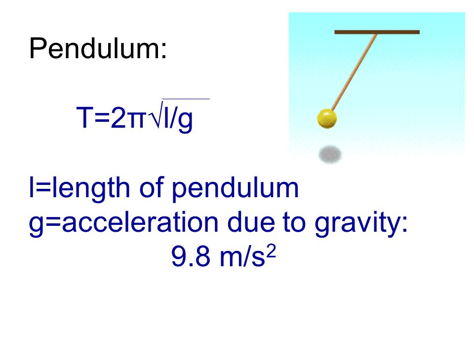 Pendulum: T=2πl/g l=length of pendulum g=acceleration due to gravity: 9.8 m/s 2