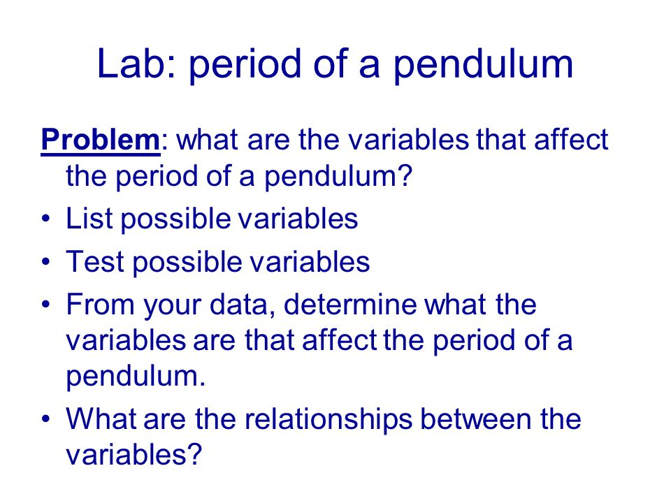 Lab: period of a pendulum Problem: what are the variables that affect the period of a pendulum.