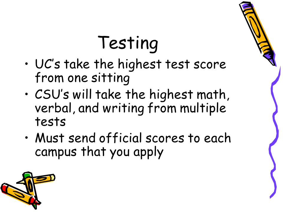 Testing UCs take the highest test score from one sitting CSUs will take the highest math, verbal, and writing from multiple tests Must send official scores to each campus that you apply