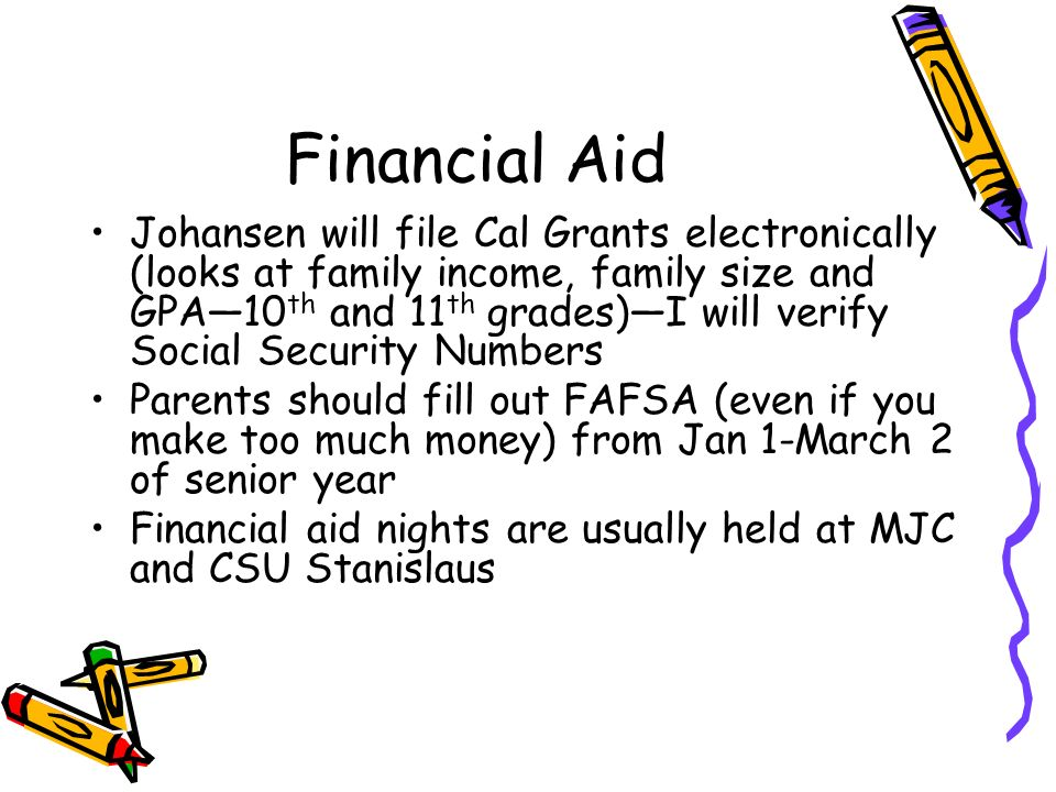 Financial Aid Johansen will file Cal Grants electronically (looks at family income, family size and GPA10 th and 11 th grades)I will verify Social Security Numbers Parents should fill out FAFSA (even if you make too much money) from Jan 1-March 2 of senior year Financial aid nights are usually held at MJC and CSU Stanislaus