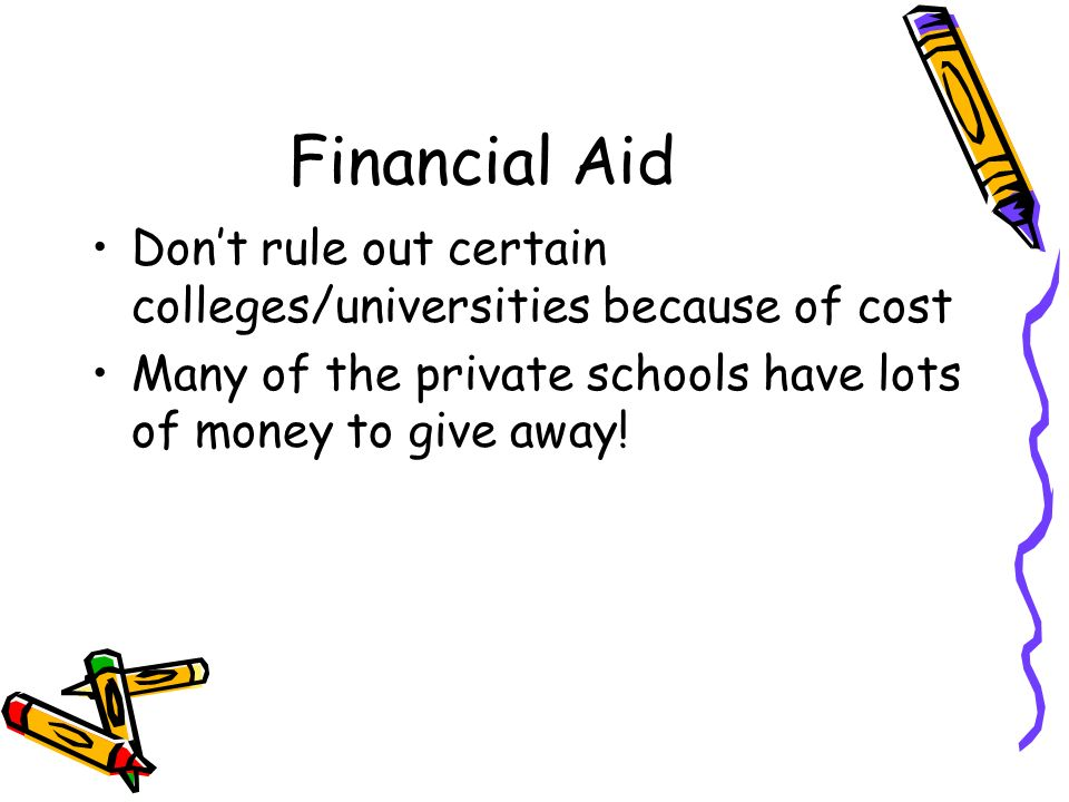 Financial Aid Dont rule out certain colleges/universities because of cost Many of the private schools have lots of money to give away!